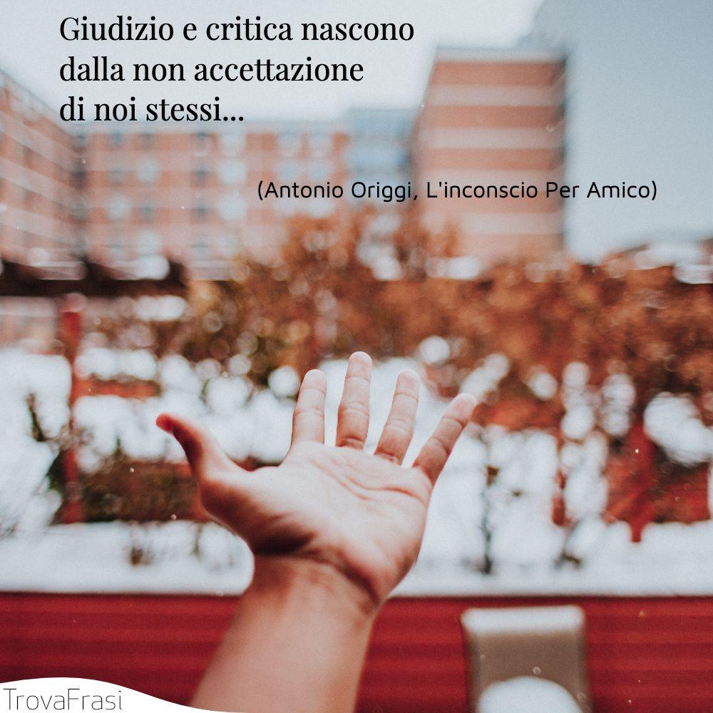 Giudizio e critica nascono dalla non accettazione di noi stessi...