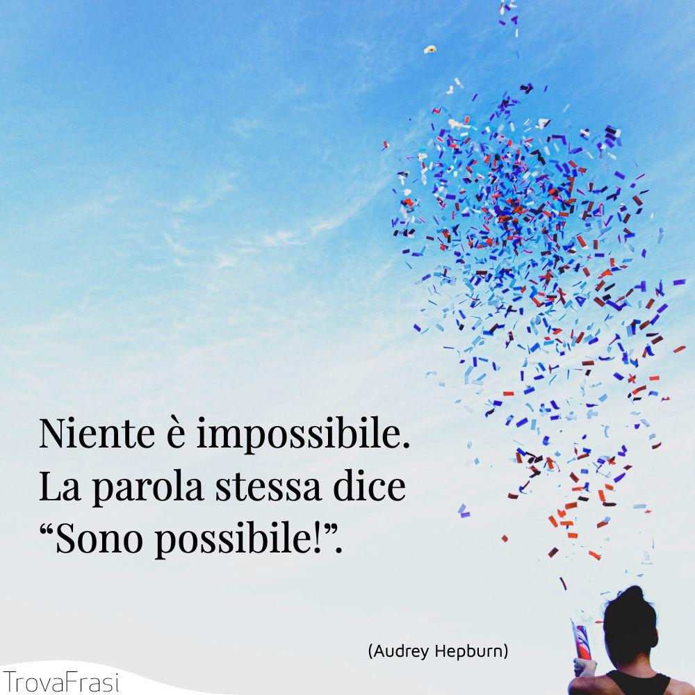 """Niente è impossibile. La parola stessa dice """"Sono possibile!""""."""