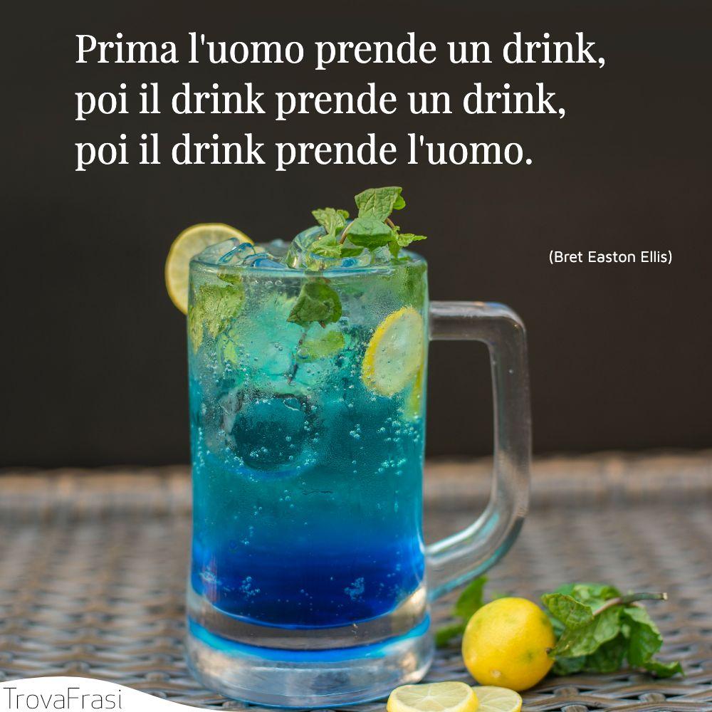 Prima l'uomo prende un drink, poi il drink prende un drink, poi il drink prende l'uomo.