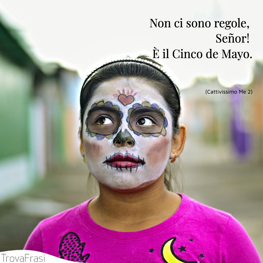 Non ci sono regole, Señor! È il Cinco de Mayo.