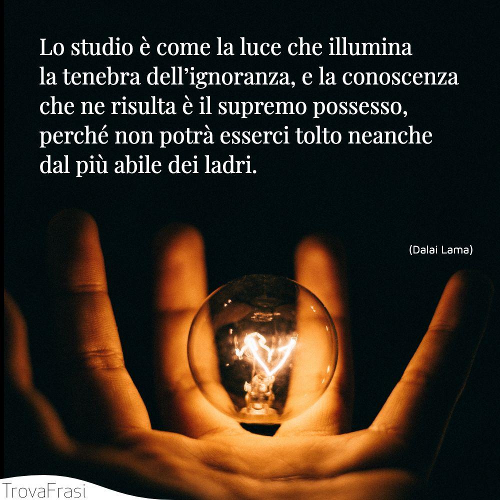 Lo studio è come la luce che illumina la tenebra dell'ignoranza, e la conoscenza che ne risulta è il supremo possesso, perché non potrà esserci tolto neanche dal più abile dei ladri.