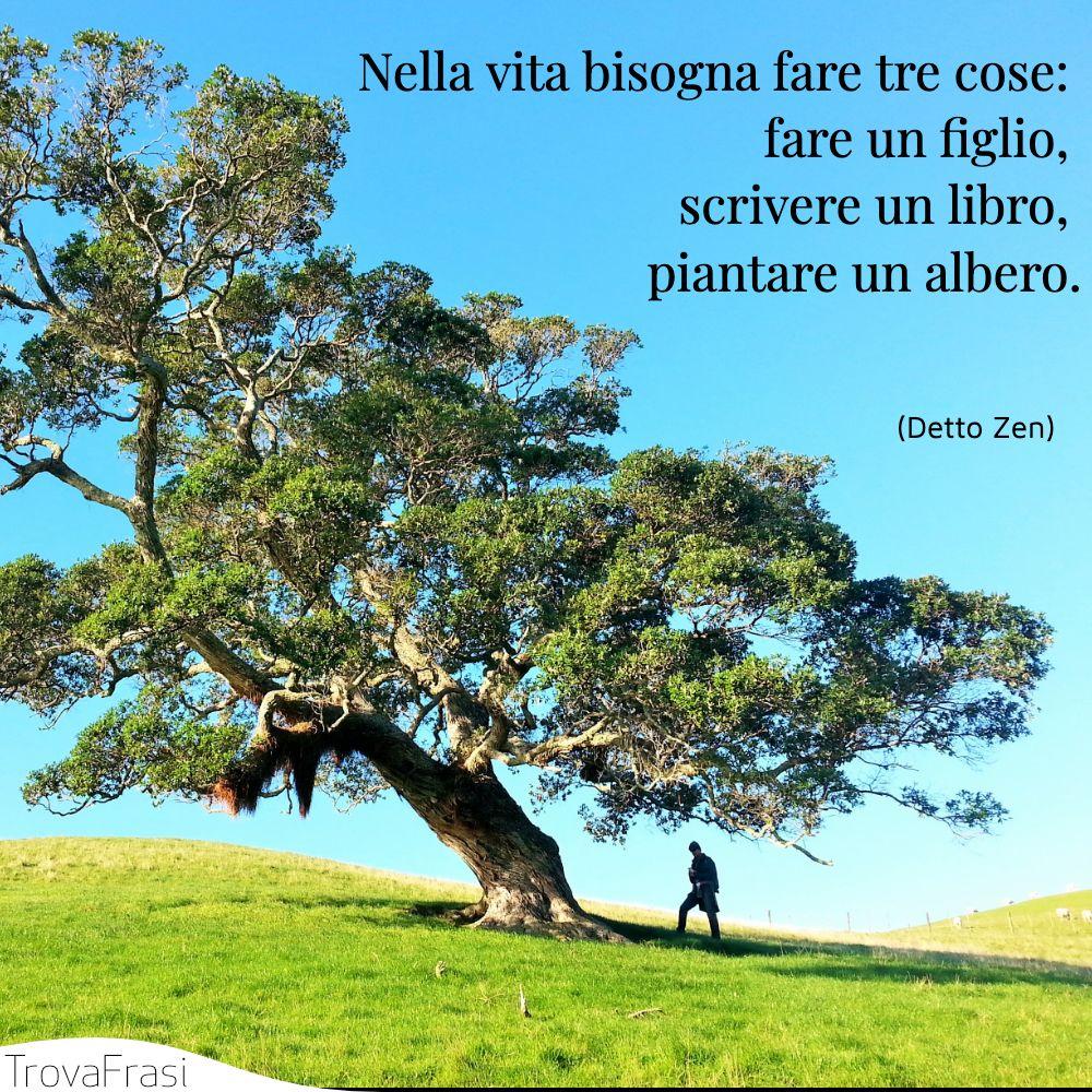 Nella vita bisogna fare tre cose: fare un figlio, scrivere un libro, piantare un albero.