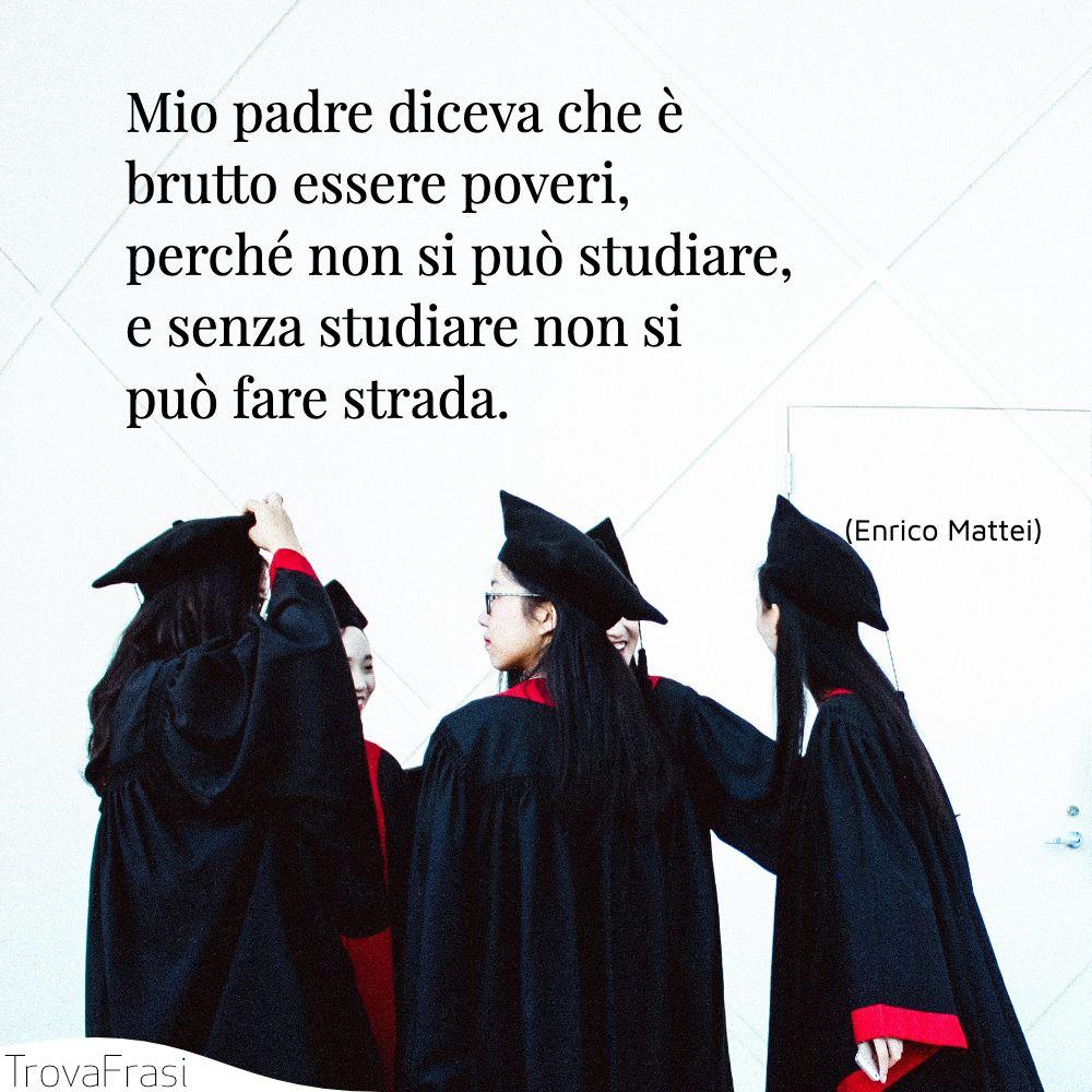 Mio padre diceva che è brutto essere poveri, perché non si può studiare, e senza studiare non si può fare strada.