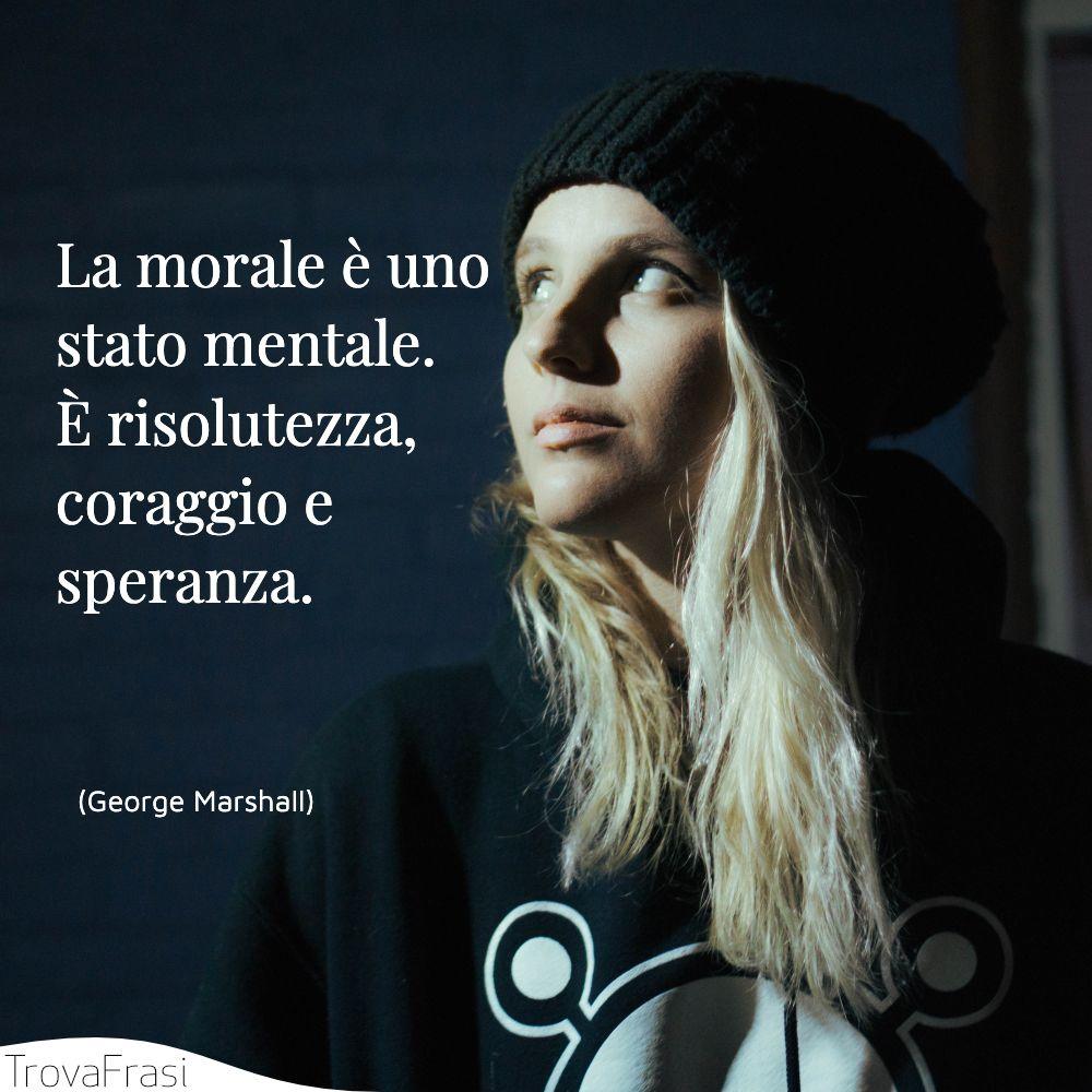 La morale è uno stato mentale. È risolutezza, coraggio e speranza.