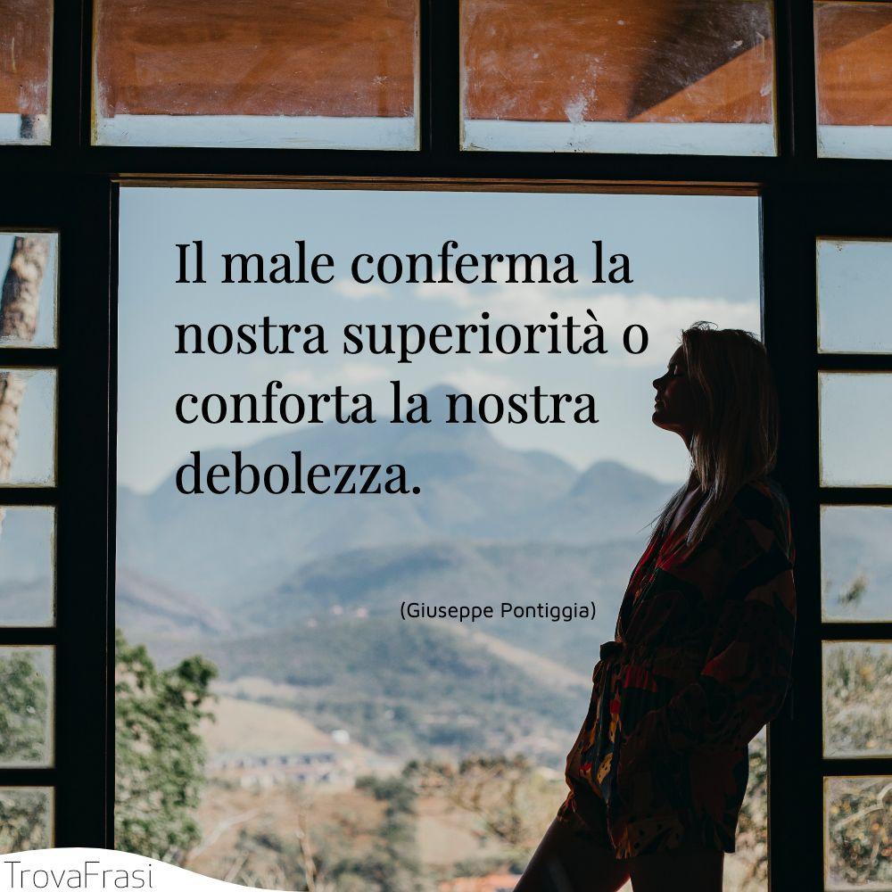 Il male conferma la nostra superiorità o conforta la nostra debolezza.