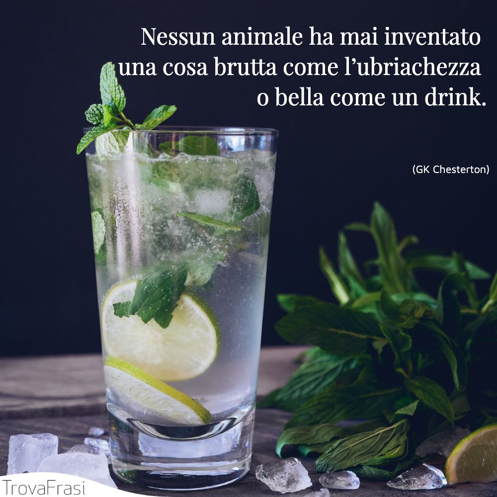 Nessun animale ha mai inventato una cosa brutta come l'ubriachezza o bella come un drink.