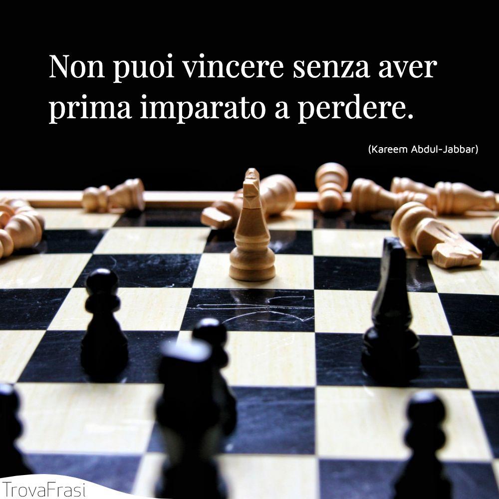 Non puoi vincere senza aver prima imparato a perdere.