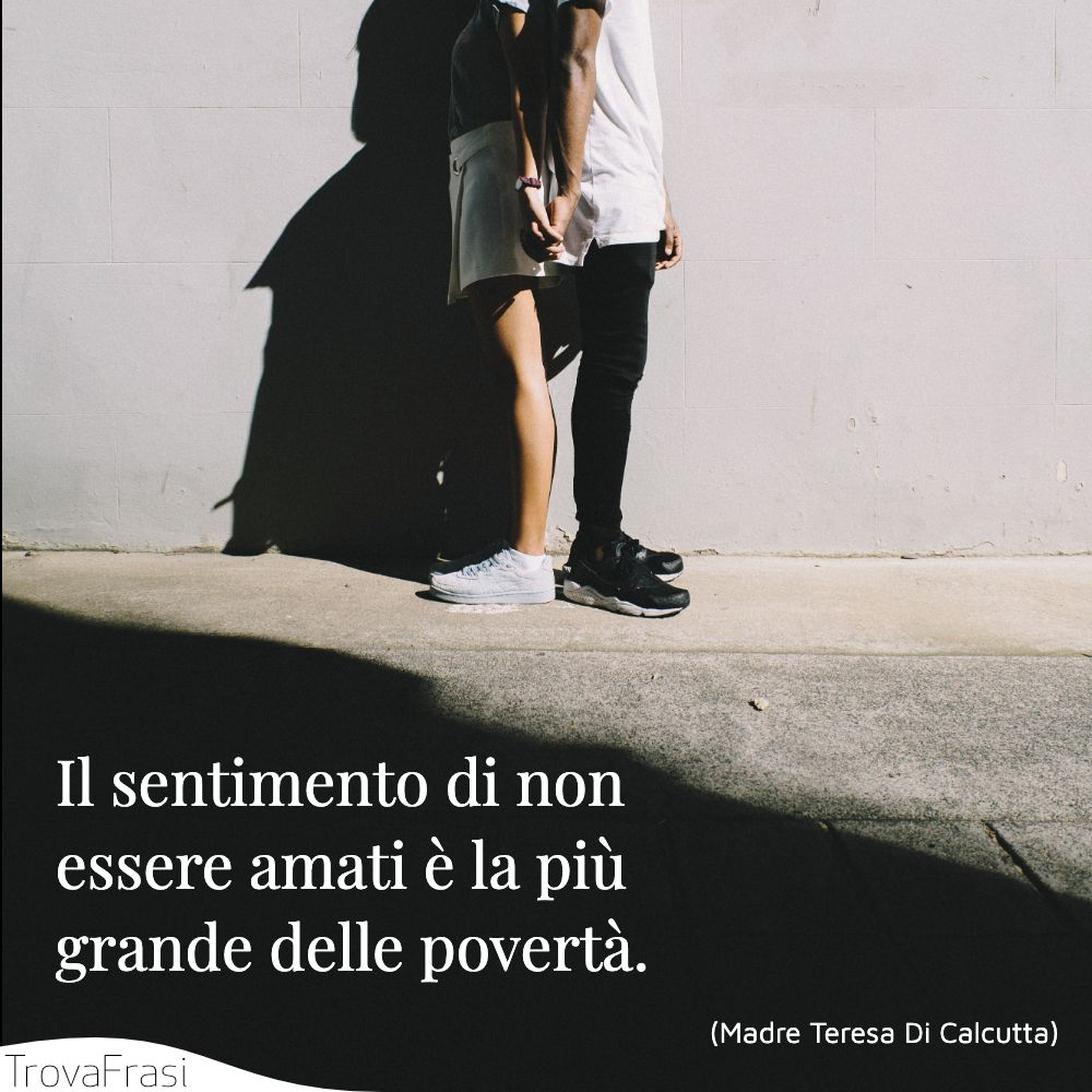Il sentimento di non essere amati è la più grande delle povertà.