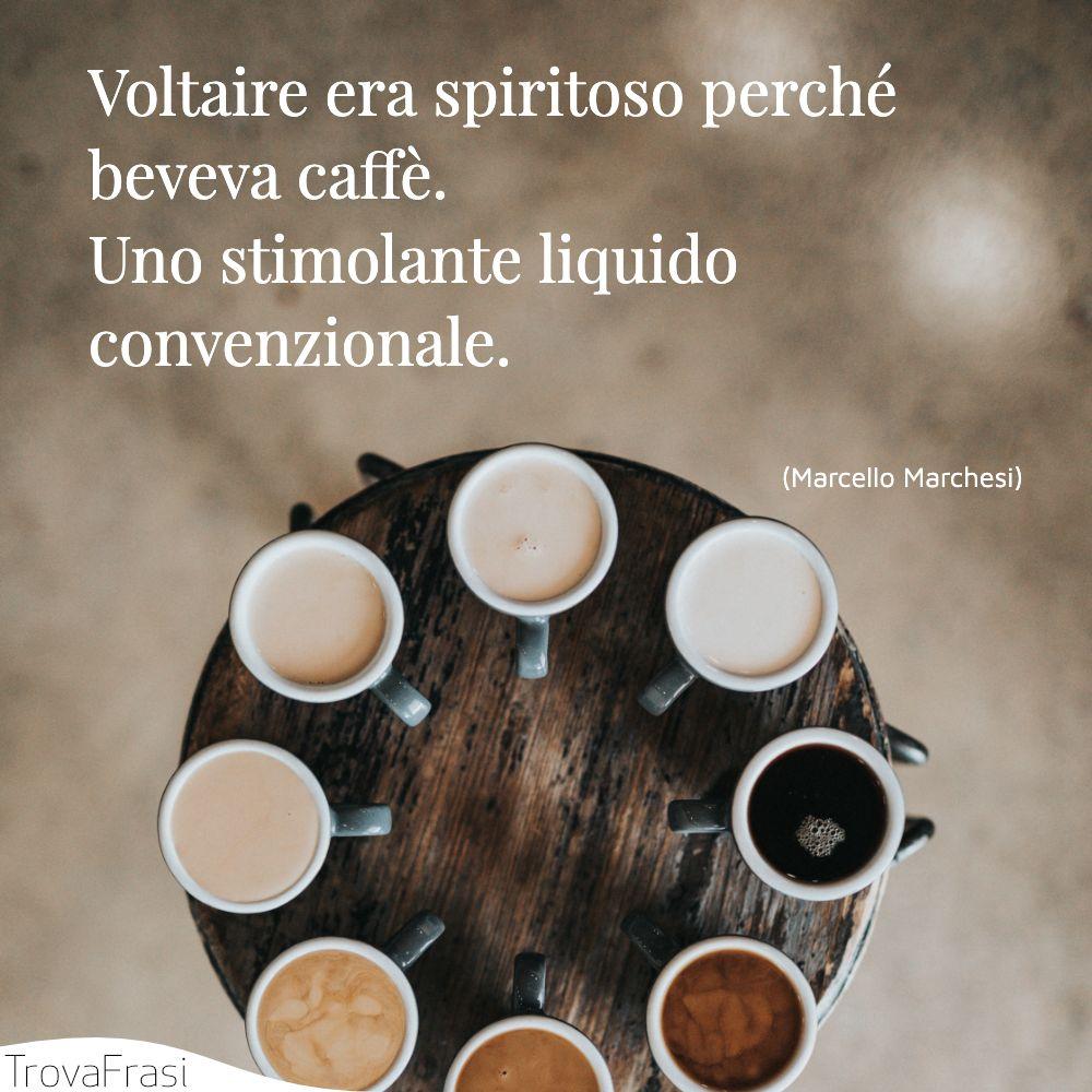 Voltaire era spiritoso perché beveva caffè. Uno stimolante liquido convenzionale.