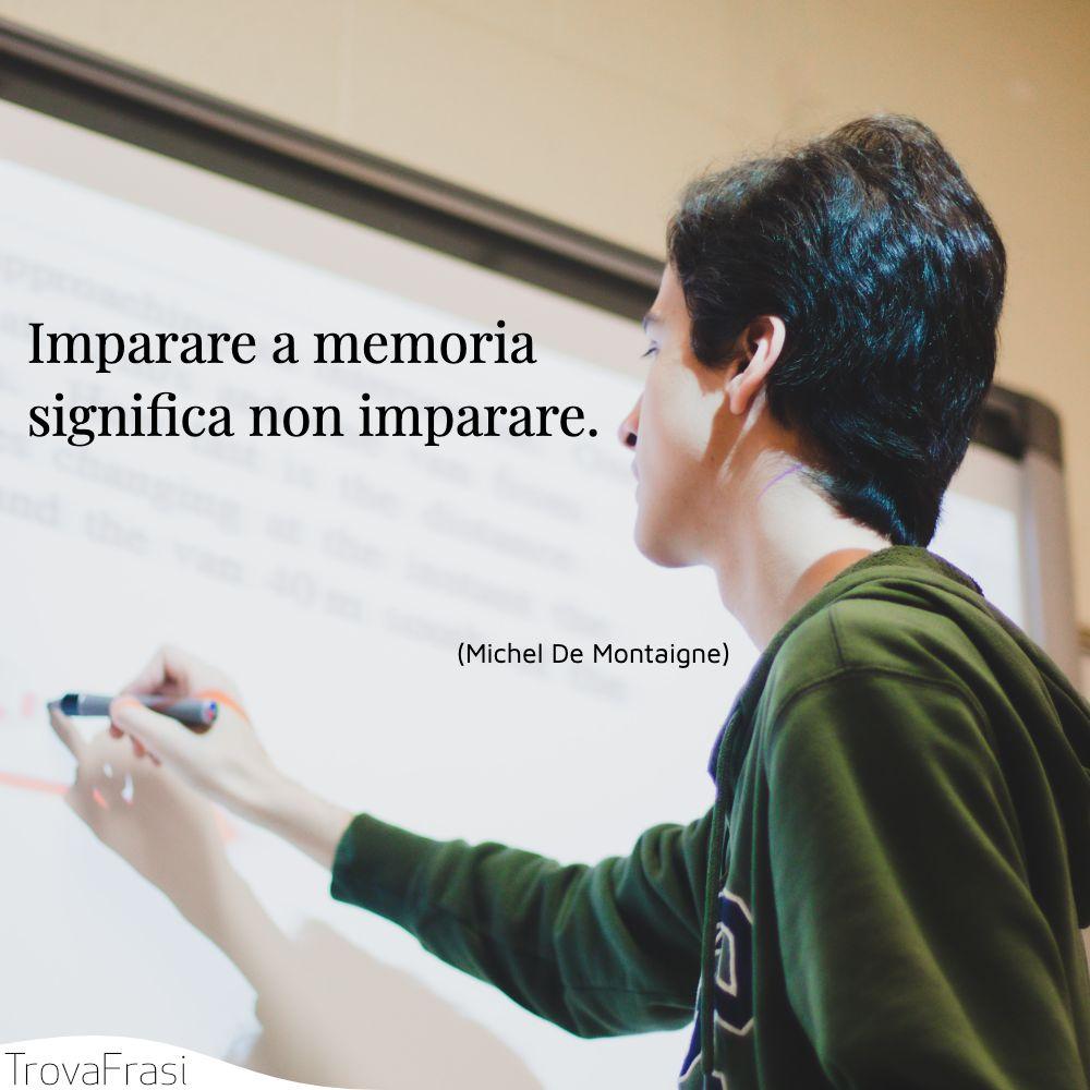 Imparare a memoria significa non imparare.