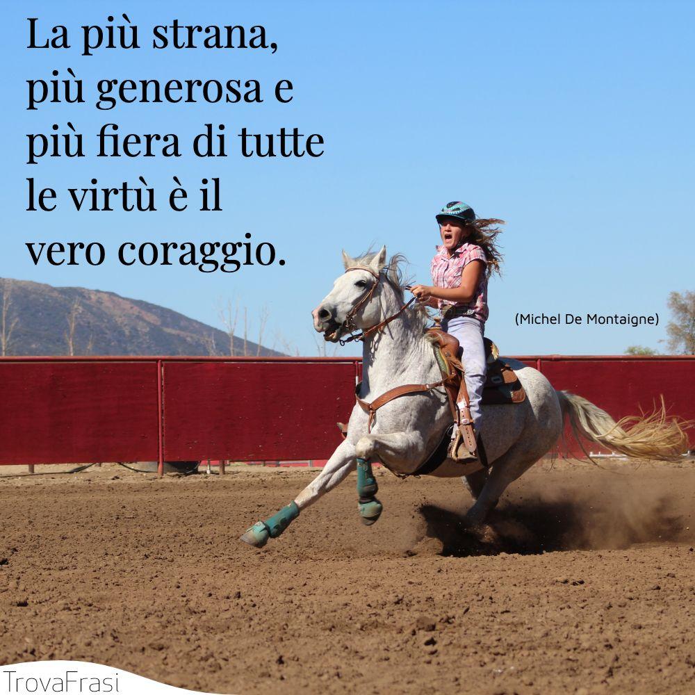La più strana, più generosa e più fiera di tutte le virtù è il vero coraggio.