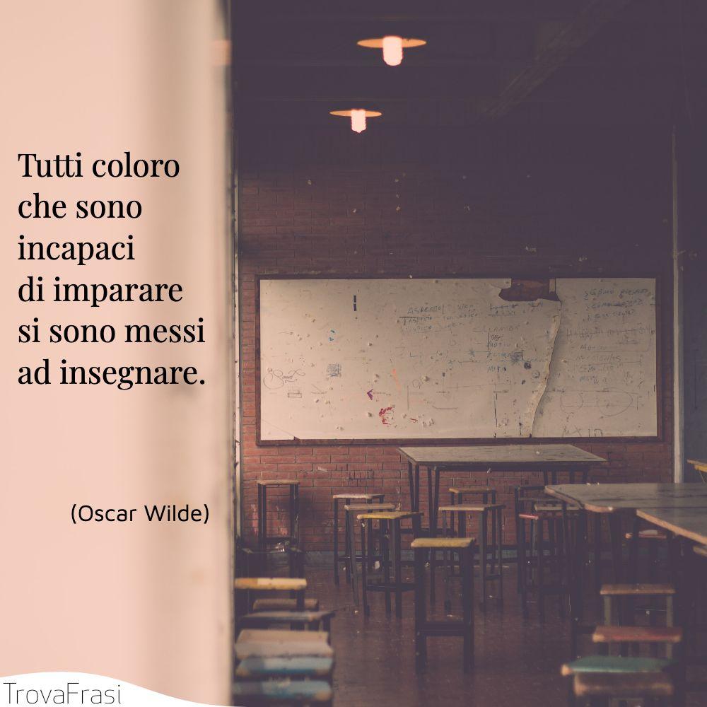 Tutti coloro che sono incapaci di imparare si sono messi ad insegnare.