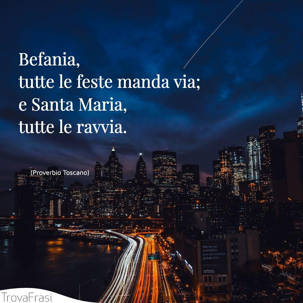 Befania, tutte le feste manda via; e Santa Maria, tutte le ravvia.