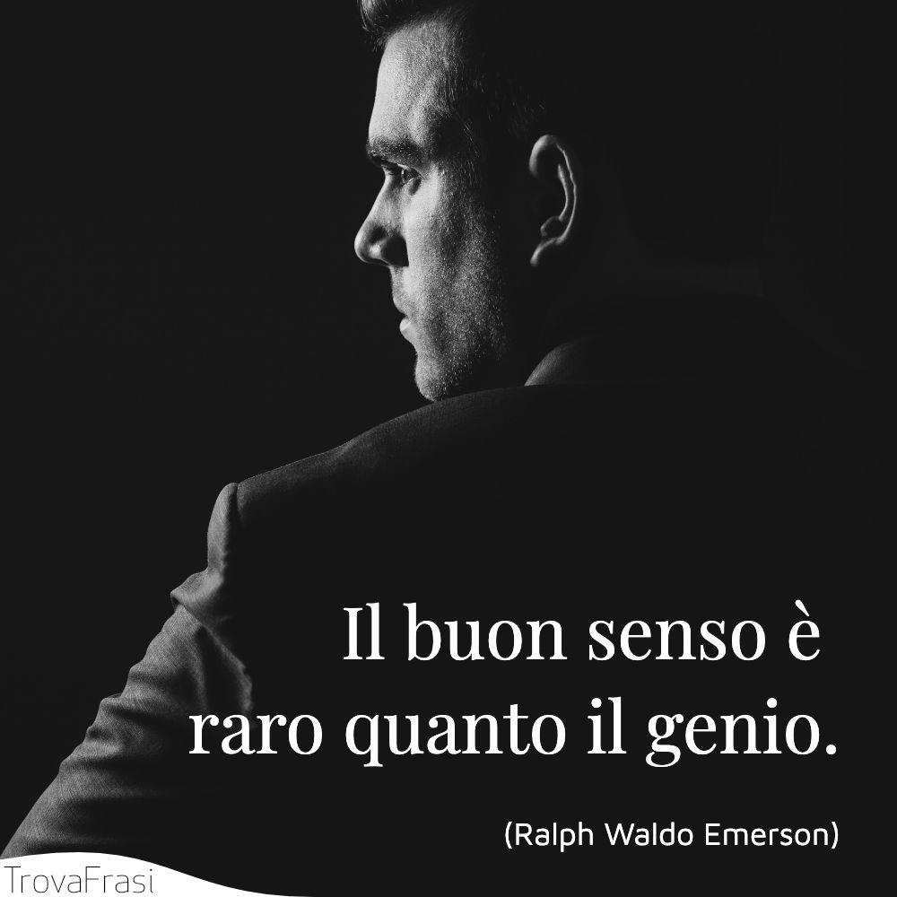 Il buon senso è raro quanto il genio.