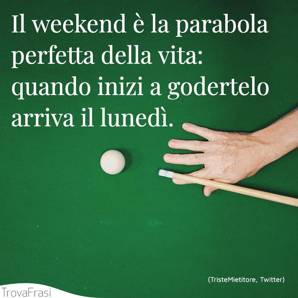 Il weekend è la parabola perfetta della vita: quando inizi a godertelo arriva il lunedì.