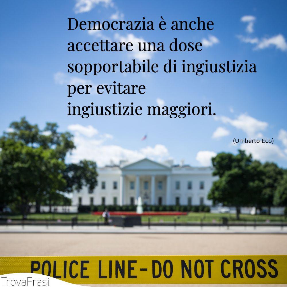 Democrazia è anche accettare una dose sopportabile di ingiustizia per evitare ingiustizie maggiori.
