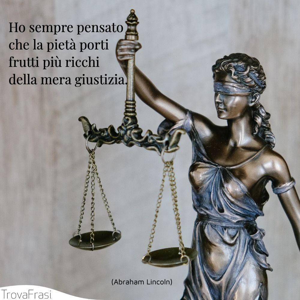 Ho sempre pensato che la pietà porti frutti più ricchi della mera giustizia.