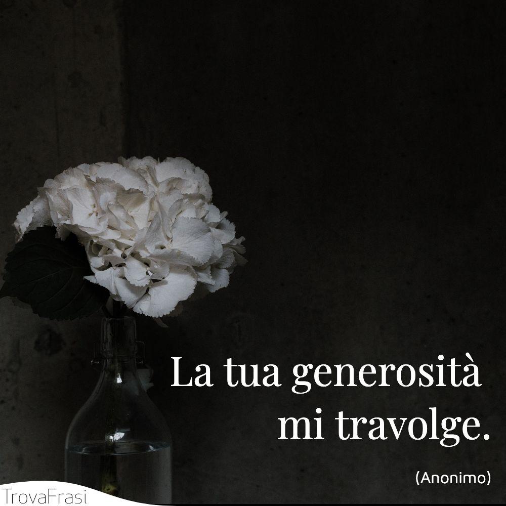 La tua generosità mi travolge.