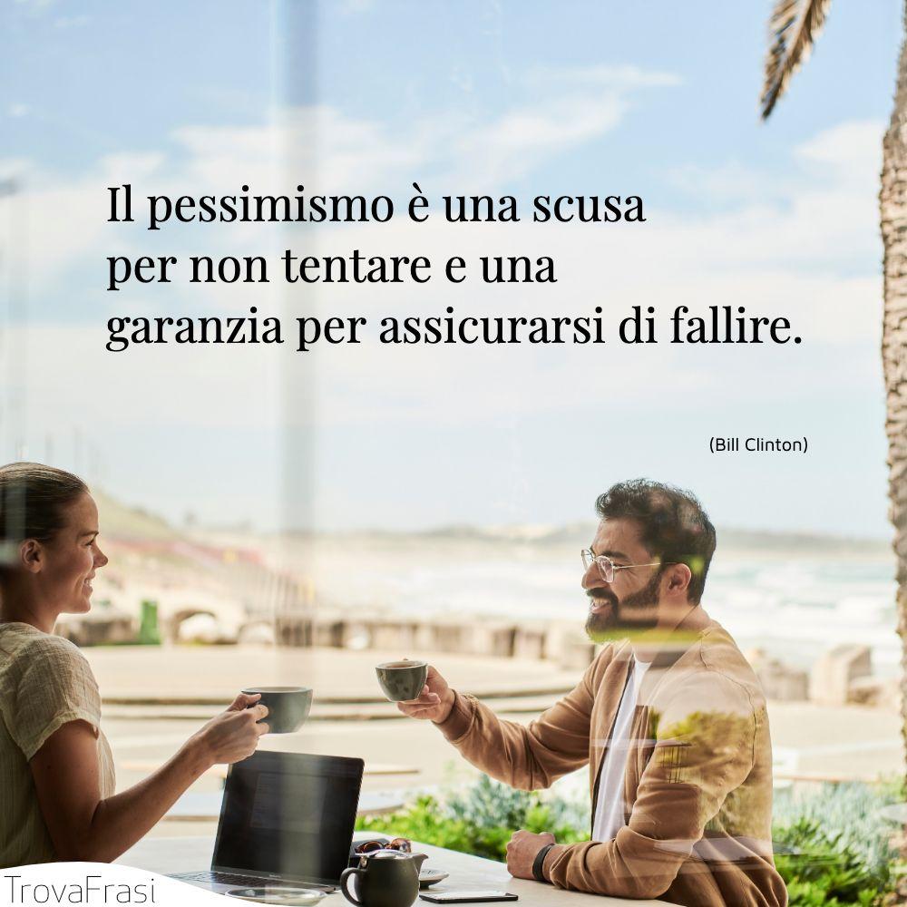 Il pessimismo è una scusa per non tentare e una garanzia per assicurarsi di fallire.