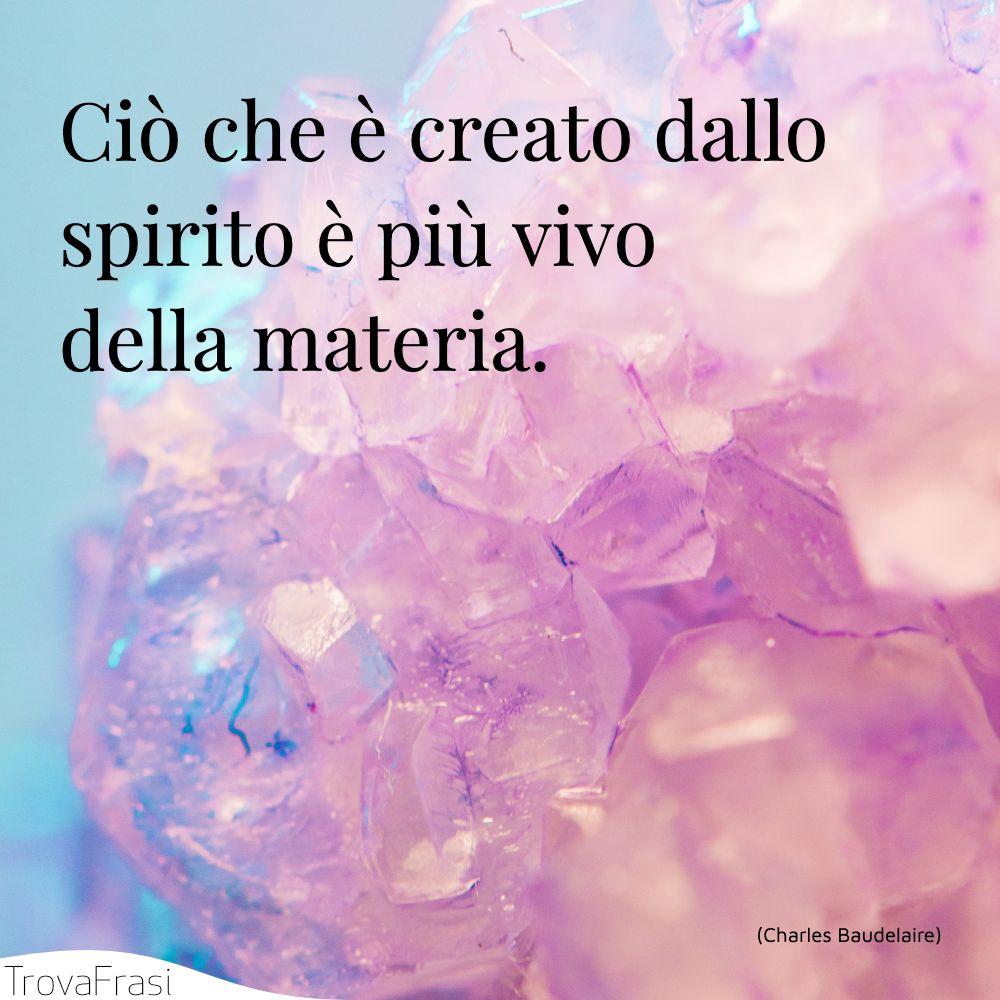 Ciò che è creato dallo spirito è più vivo della materia.
