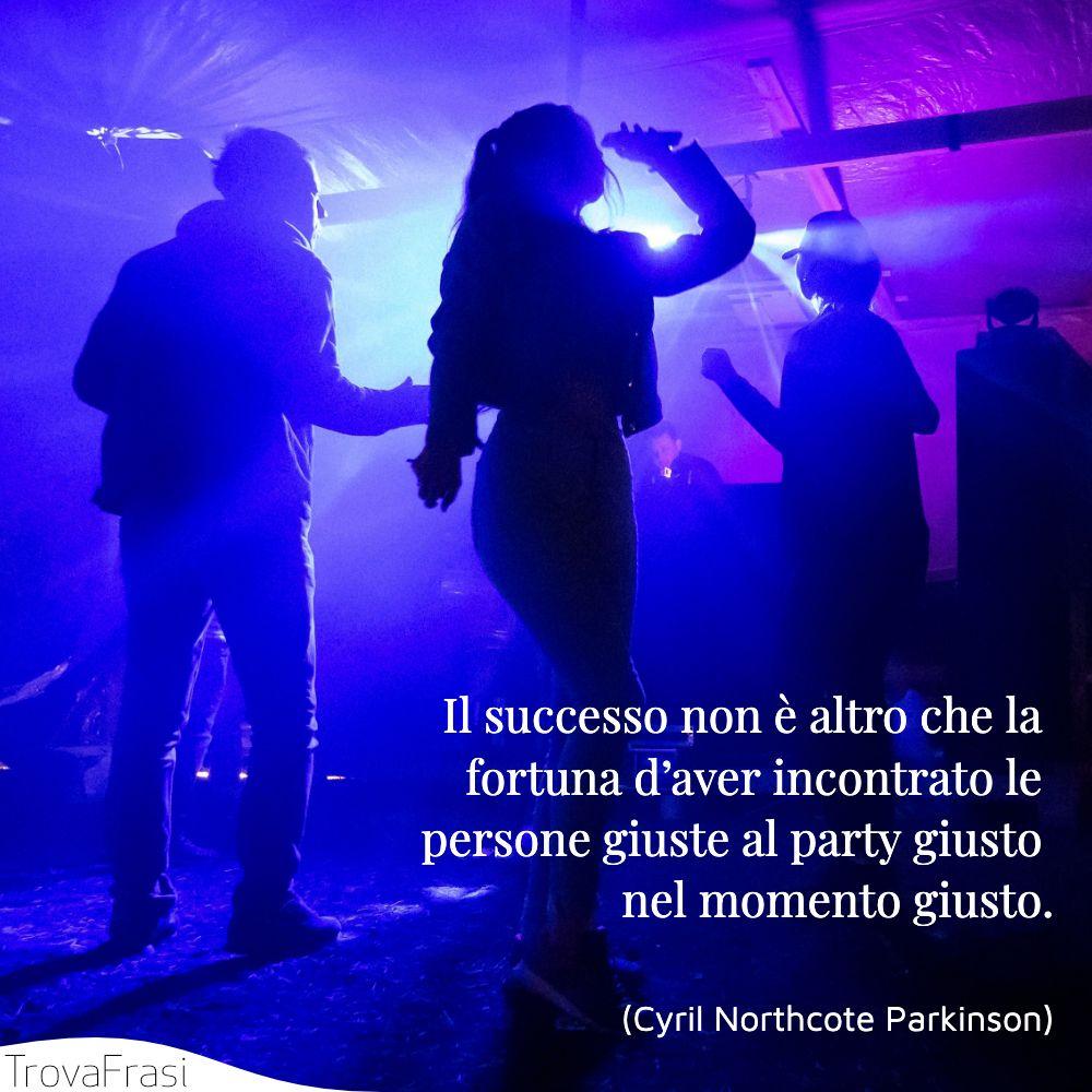 Il successo non è altro che la fortuna d'aver incontrato le persone giuste al party giusto nel momento giusto.