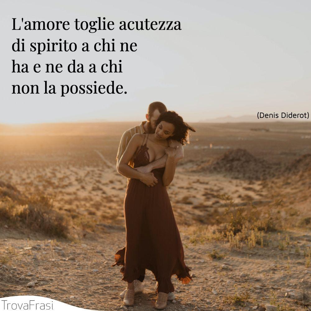 L'amore toglie acutezza di spirito a chi ne ha e ne da a chi non la possiede.