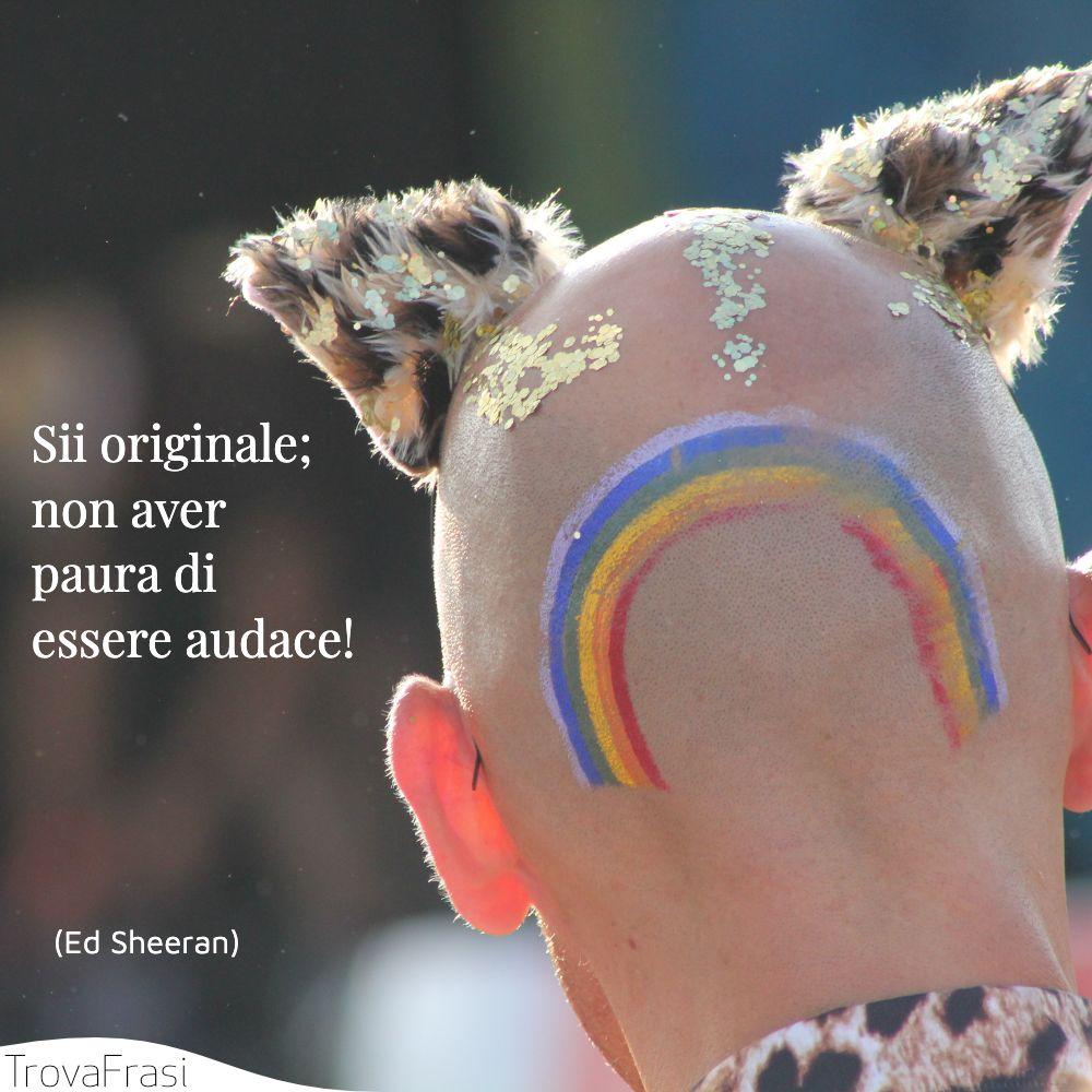 Sii originale; non aver paura di essere audace!