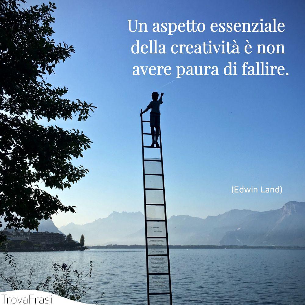 Un aspetto essenziale della creatività è non avere paura di fallire.