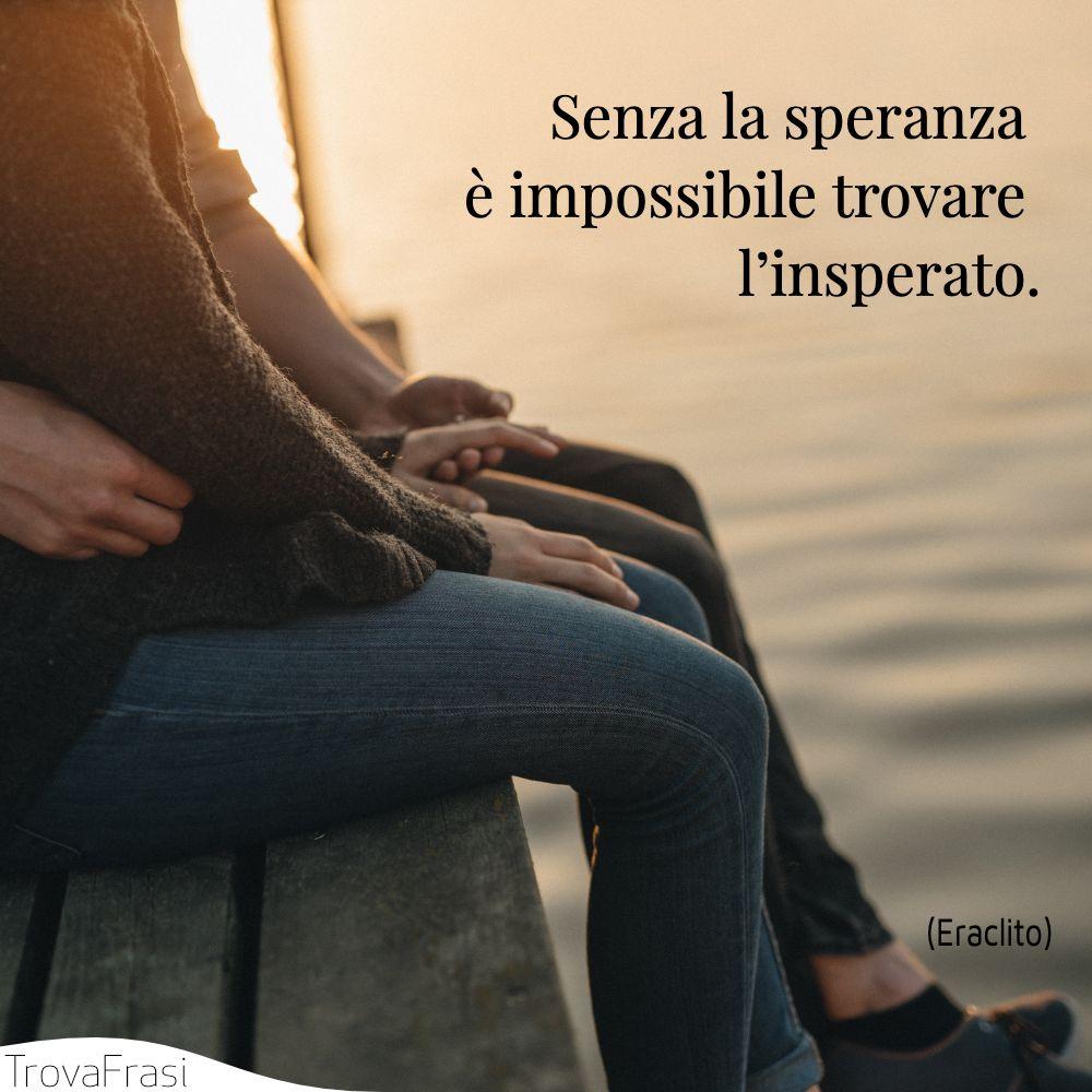Senza la speranza è impossibile trovare l'insperato.