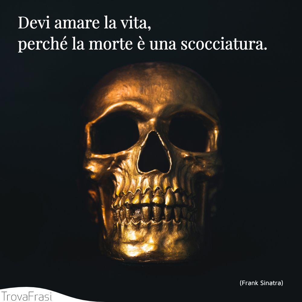 Devi amare la vita, perché la morte è una scocciatura.