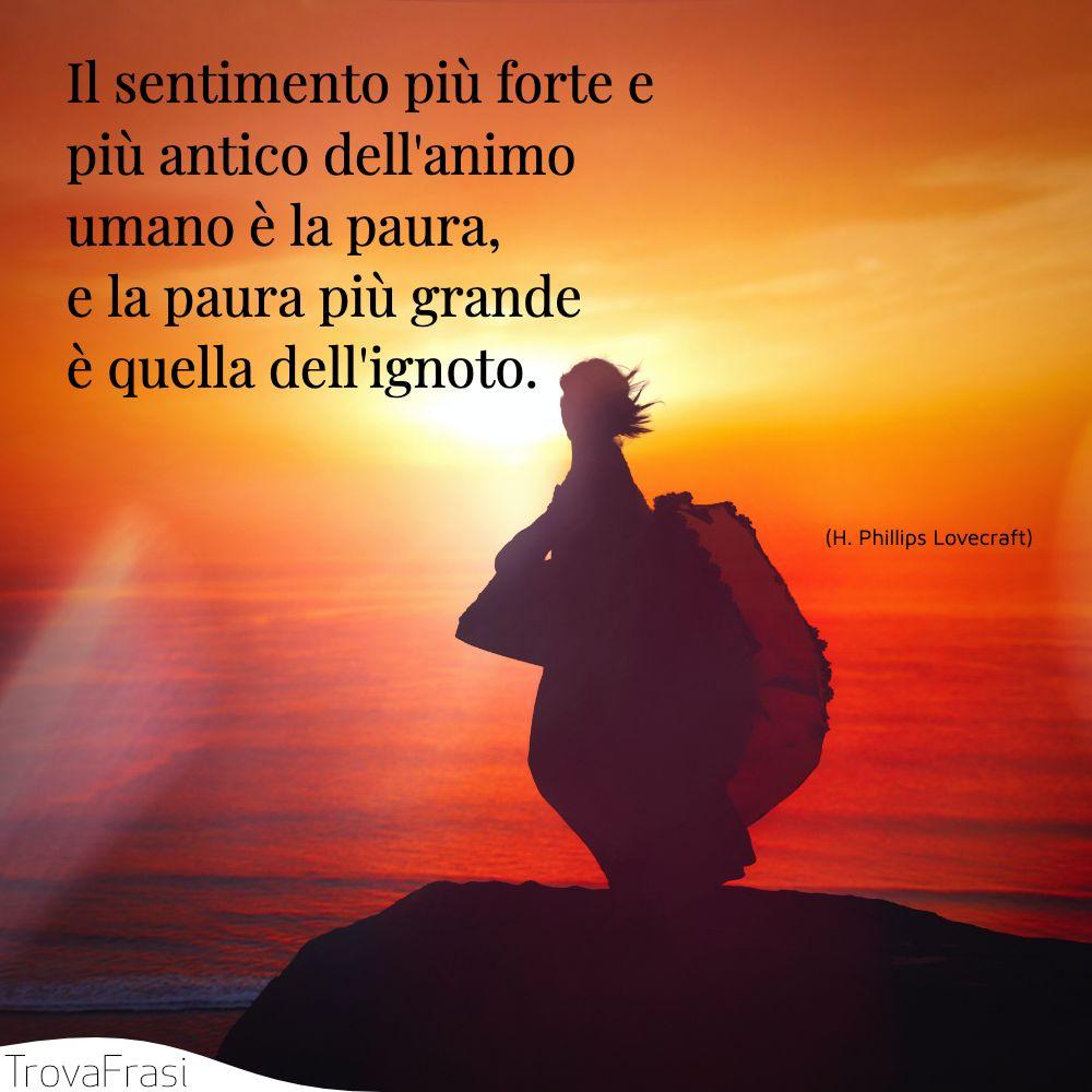 Il sentimento più forte e più antico dell'animo umano è la paura, e la paura più grande è quella dell'ignoto.