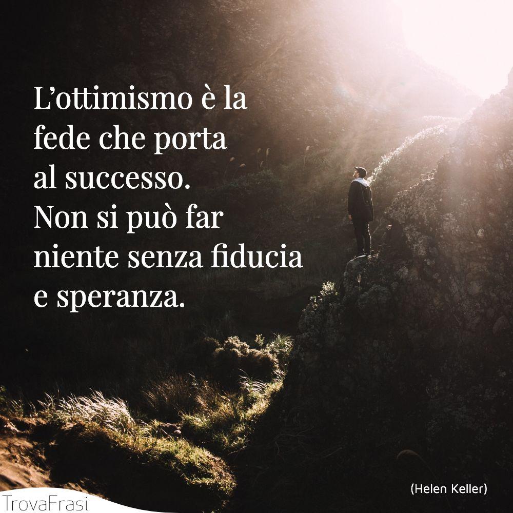 L'ottimismo è la fede che porta al successo. Non si può far niente senza fiducia e speranza.