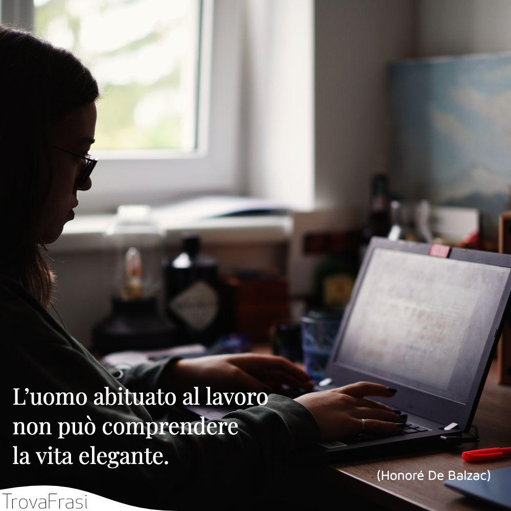 L'uomo abituato al lavoro non può comprendere la vita elegante.