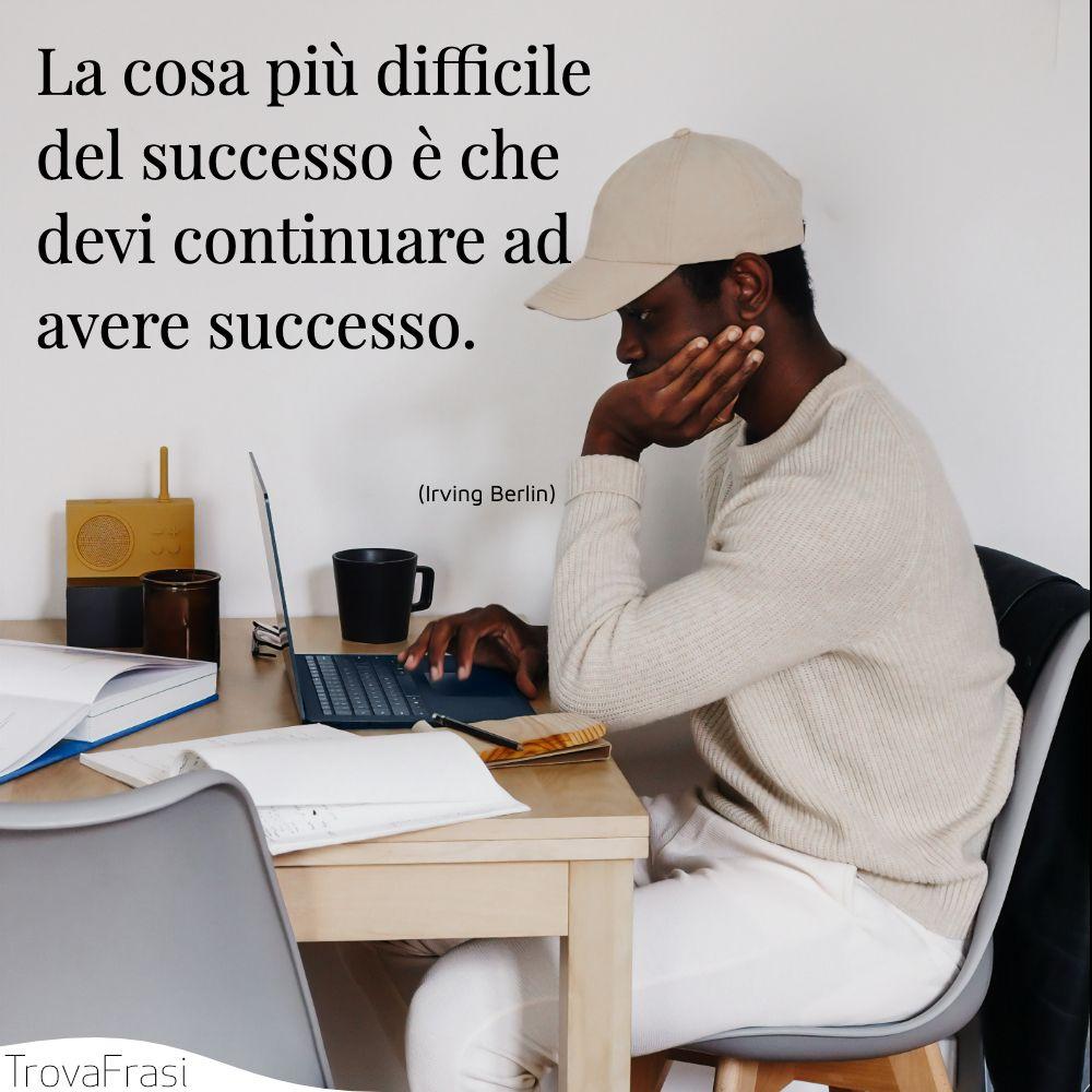 La cosa più difficile del successo è che devi continuare ad avere successo.