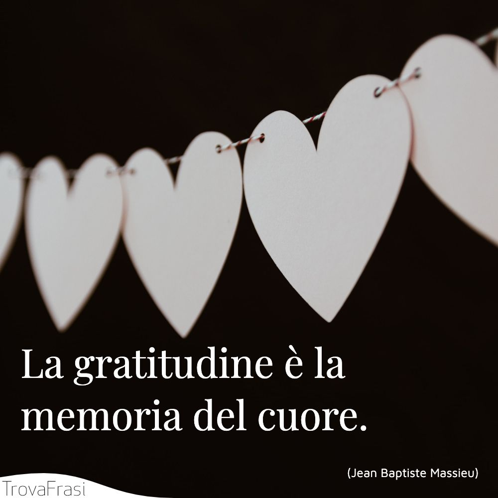 La gratitudine è la memoria del cuore.