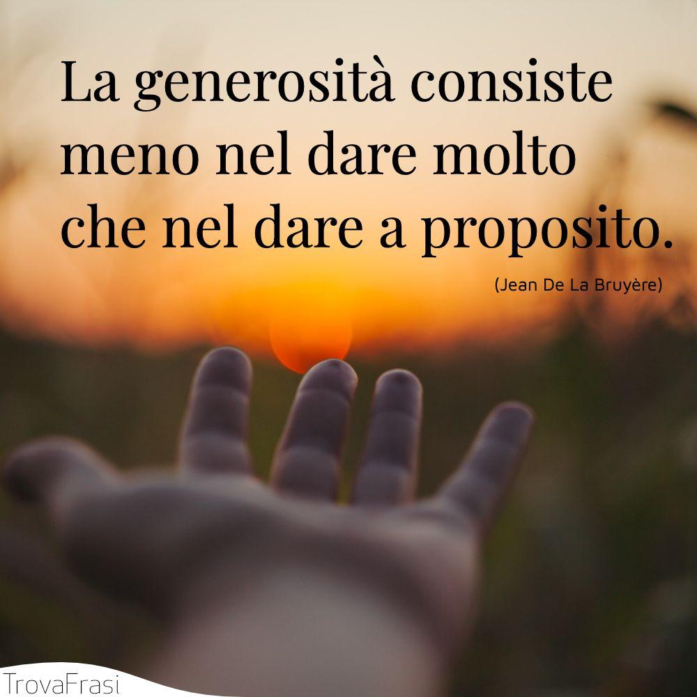 La generosità consiste meno nel dare molto che nel dare a proposito.
