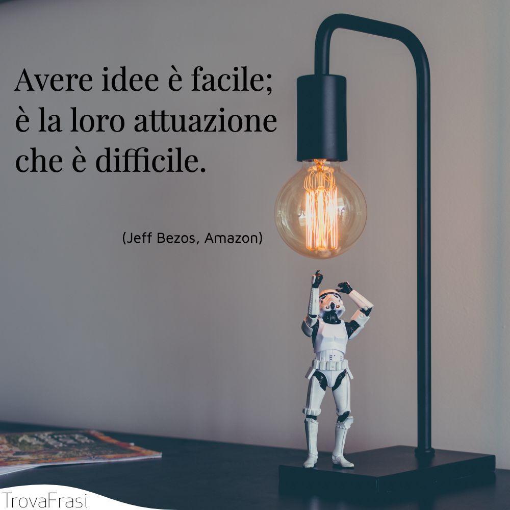 Avere idee è facile; è la loro attuazione che è difficile.