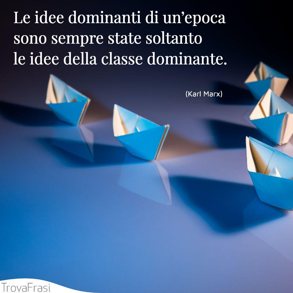 Le idee dominanti di un'epoca sono sempre state soltanto le idee della classe dominante.
