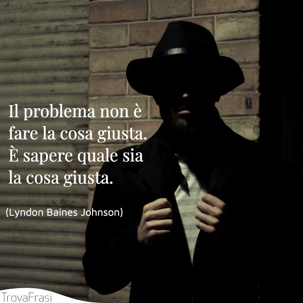 Il problema non è fare la cosa giusta. È sapere quale sia la cosa giusta.