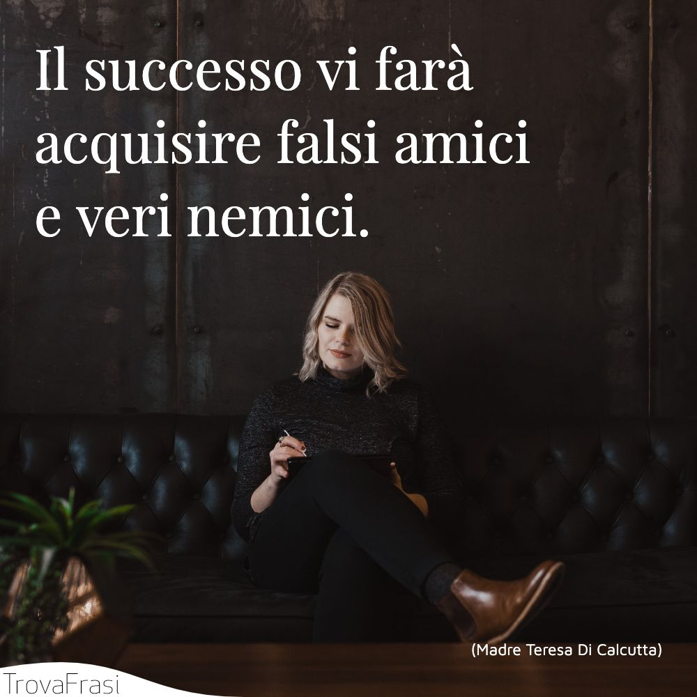 Il successo vi farà acquisire falsi amici e veri nemici.