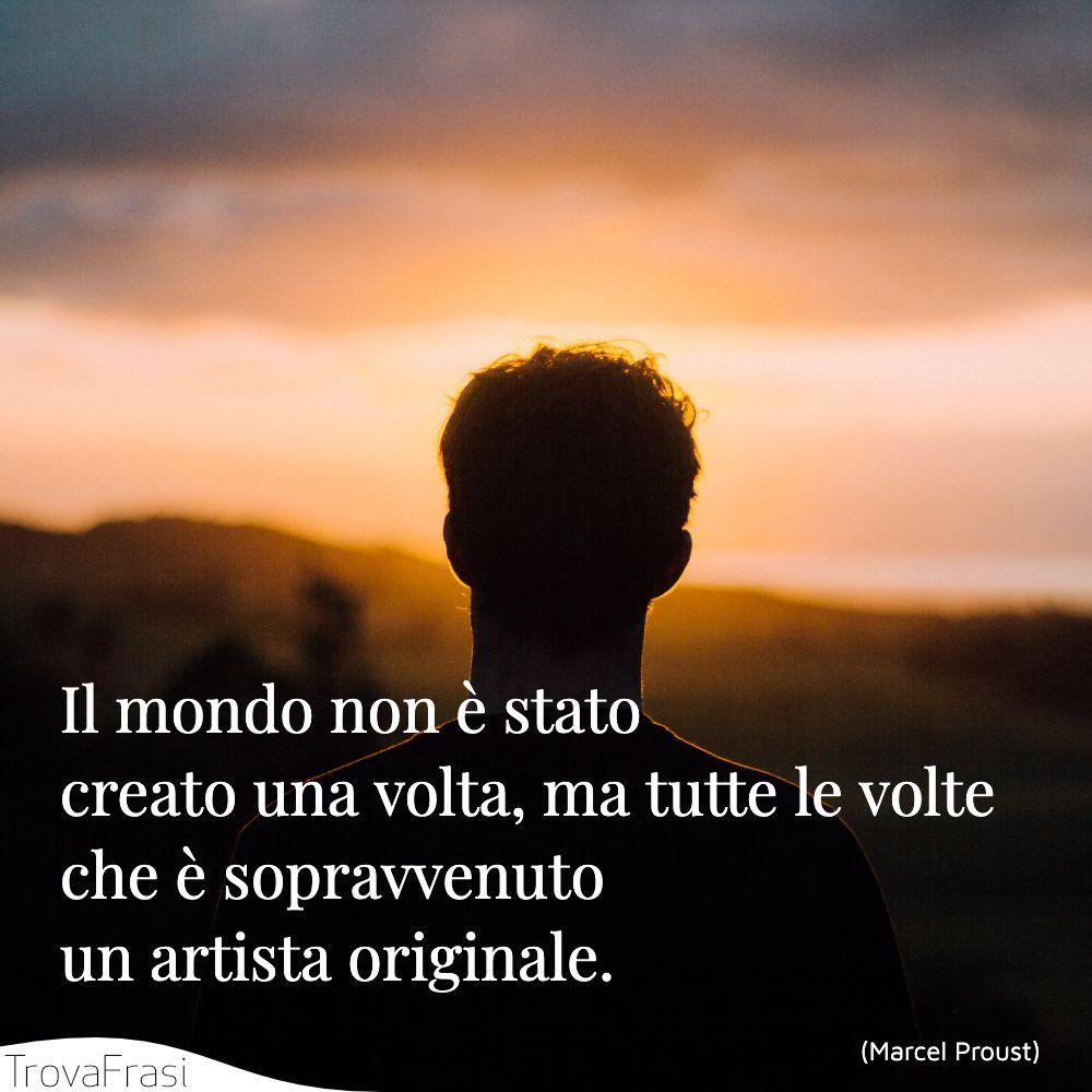 Il mondo non è stato creato una volta, ma tutte le volte che è sopravvenuto un artista originale.