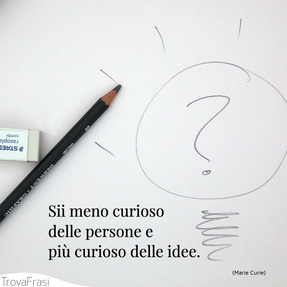 Sii meno curioso delle persone e più curioso delle idee.