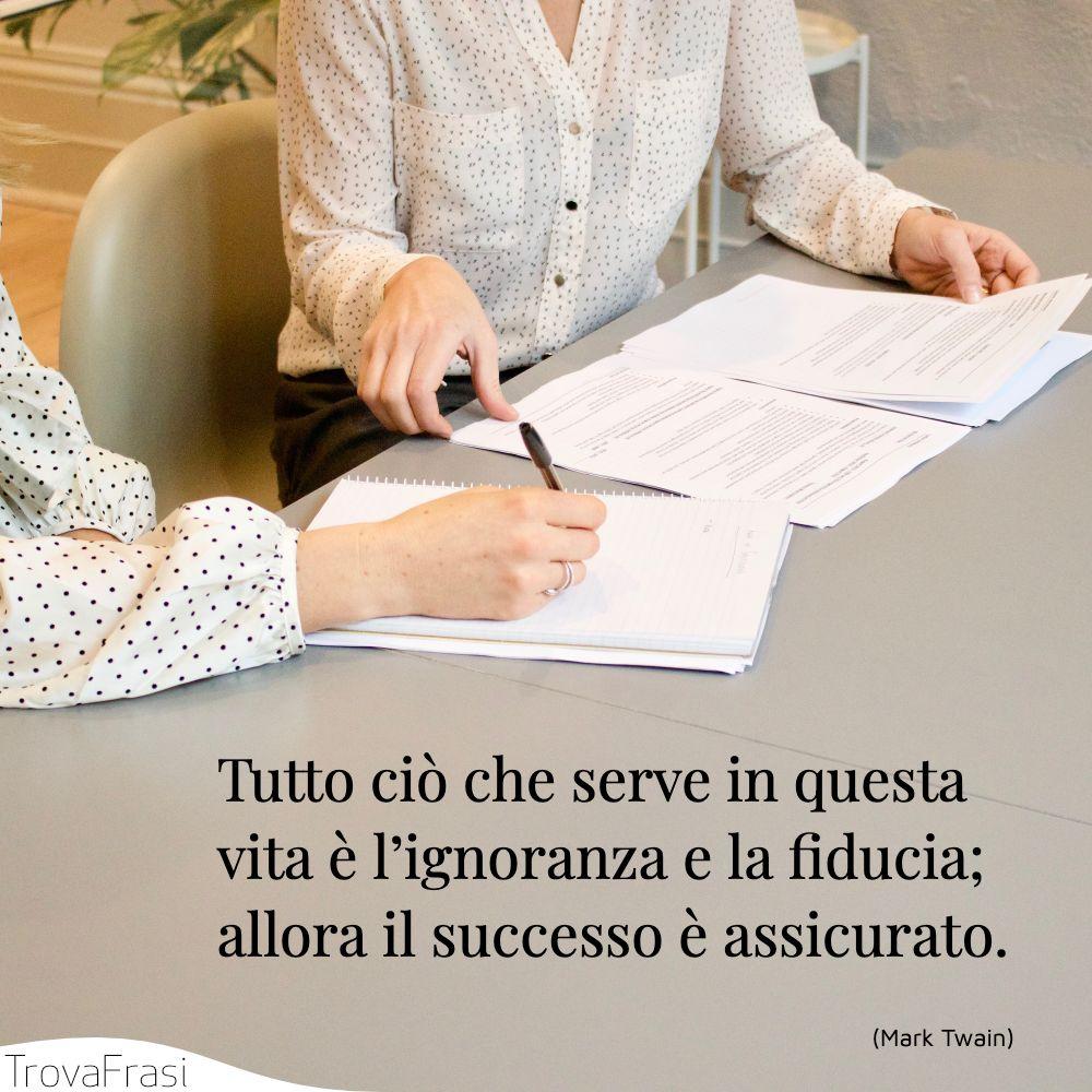 Tutto ciò che serve in questa vita è l'ignoranza e la fiducia; allora il successo è assicurato.
