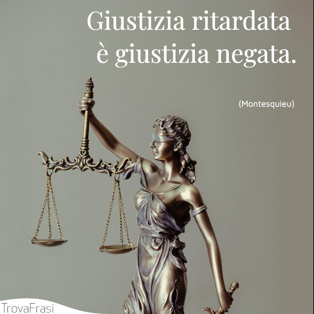 Giustizia ritardata è giustizia negata.