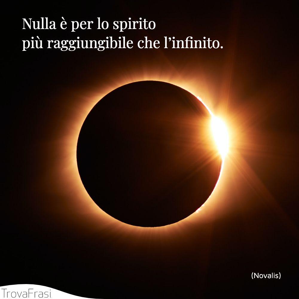 Nulla è per lo spirito più raggiungibile che l'infinito.