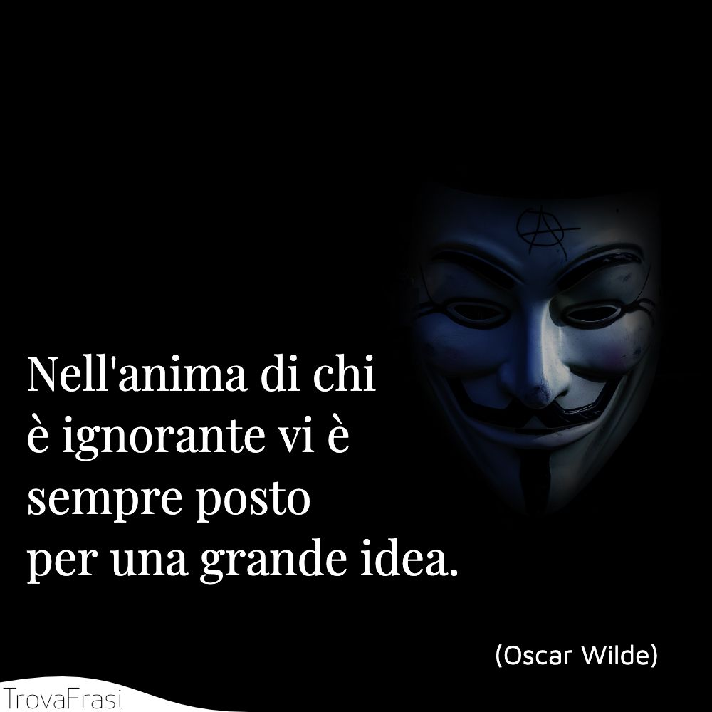 Nell'anima di chi è ignorante vi è sempre posto per una grande idea.