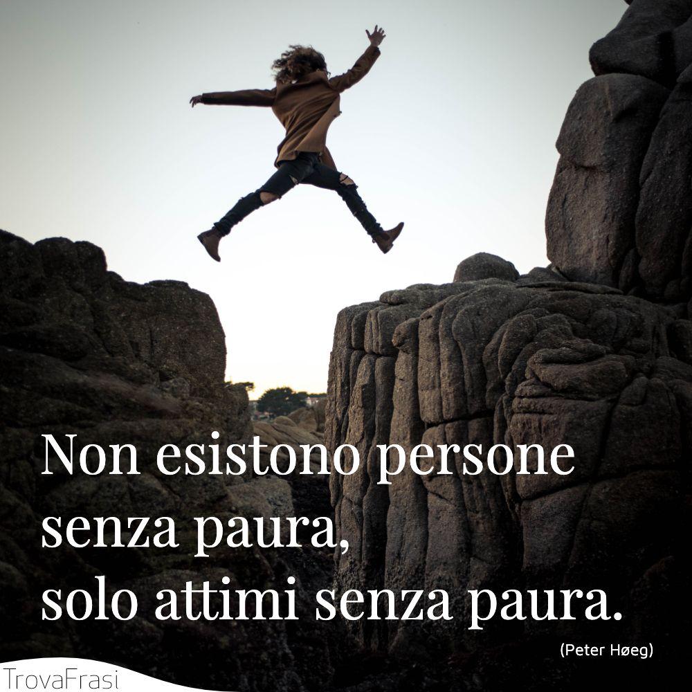 Non esistono persone senza paura, solo attimi senza paura.