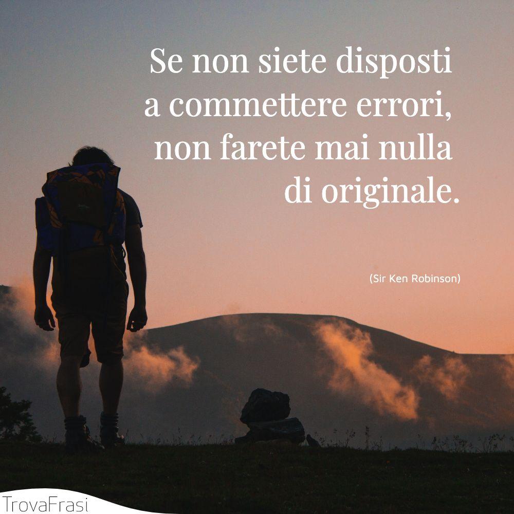 Se non siete disposti a commettere errori, non farete mai nulla di originale.