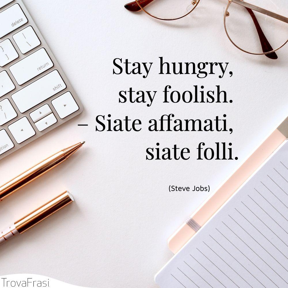 Stay hungry, stay foolish. – Siate affamati, siate folli.