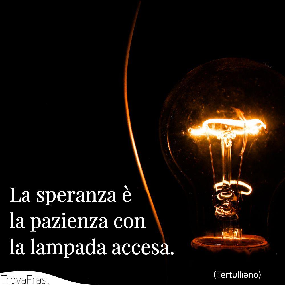 La speranza è la pazienza con la lampada accesa.